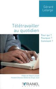 Gérard Lelarge - Télétravailler au quotidien - Pour qui ? Pourquoi ? Comment ?.