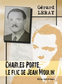Gérard Leray - Charles Porte, le flic de Jean Moulin.