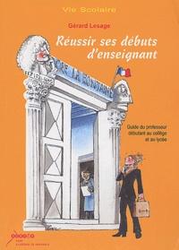 Gérard Lesage - Réussir des débuts d'enseignant - Guide du professeur débutant au collège et au lycée.