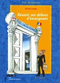 Gérard Lesage - Réussir ses débuts d'enseignant - Guide du professeur débutant au collège et au lycée.