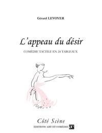 Gérard Levoyer - L'APPEAU DU DESIR : COMEDIE TACTILE EN 24 TABLEAUX.