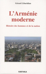 Gérard Libaridian - L'Arménie moderne - Histoire des hommes et de la nation.