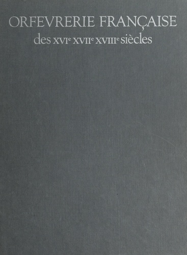 Orfèvrerie française des XVIe, XVIIe, XVIIIe siècles. Catalogue raisonné des collections du Musée des Arts Décoratifs et du Musée Nissim de Camondo