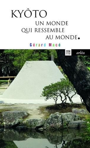 Gérard Macé - Kyôto, un monde qui ressemble au monde.