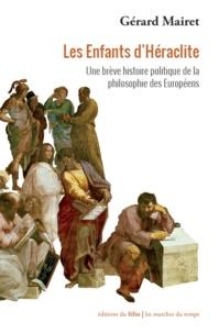 Gérard Mairet - Les Enfants d'Héraclite - Une brève histoire politique de la philosophie des Européens.