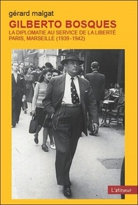 Gérard Malgat - Gilberto Bosques - La diplomatie au service de la liberté, Paris, Marseille (1939-1942).