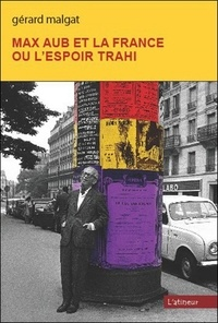 Gérard Malgat - Max Aub et la France ou l'espoir trahi.