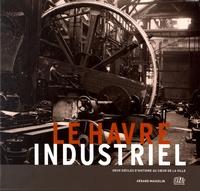 Gérard Masselin - Le Havre industriel - Deux siècles d'histoire au coeur de la ville.