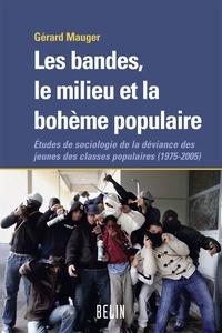 Gérard Mauger - Les bandes, le milieu et la bohème populaire - Etudes de sociologie de la déviance des jeunes des classes populaires (1975-2005).
