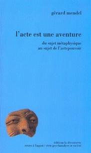 Gérard Mendel - L'acte est une aventure - Du sujet métaphysique au sujet de l'actepouvoir.