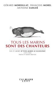 Gérard Mordillat et François Morel - Tous les marins sont des chanteurs - Vie et mort d'Yves-Marie le Guilvenec (1870-1900), poète et marin breton.