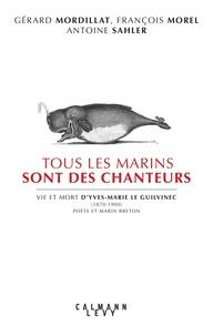Gérard Mordillat et François Morel - Tous les marins sont des chanteurs - vie et mort d'Yves-Marie le Guilvinec (1870-1900) poète et marin breton.