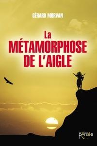 Gérard Morvan - La métamorphose de l'aigle.