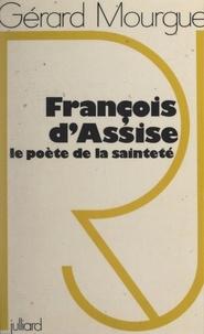 Gérard Mourgue - François d'Assise, le poète de la sainteté.