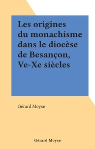 Gérard Moyse - Les origines du monachisme dans le diocèse de Besançon, Ve-Xe siècles.