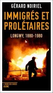 Gérard Noiriel - Immigrés et prolétaires - Longwy, 1880-1980.