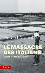 Gérard Noiriel - Le massacre des Italiens - Aigues-Mortes, 17 août 1893.