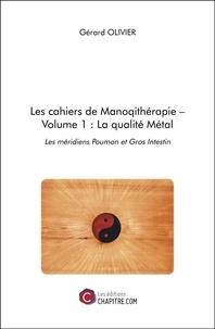 Gérard Olivier - Les cahiers de Manoqithérapie – Volume 1 : La qualité Métal - Les méridiens Poumon et Gros Intestin.