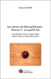 Gérard Olivier - Les cahiers de Manoqithérapie - Volume 2 : La qualité Feu - Les méridiens Coeur, Intestin Grêle Maître-Coeur et Triple Réchauffeur.