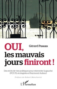 Gérard Perrier - Oui les mauvais jours finiront ! - Des récits de vie politiques pour réinventer la gauche (PCF, PS et Raymond Aubrac).