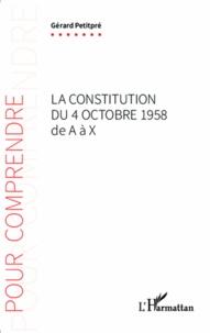 La Constitution du 4 octobre 1958 de A à X - Gérard Petitpré |