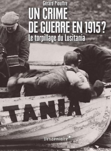 Gérard Piouffre - Un crime de guerre en 1915 ? - Le torpillage du Lusitania.