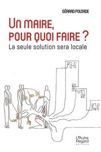 Gérard Poujade - Un maire, pour quoi faire ? - La seule solution sera locale.