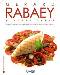Gérard Rabaey et Pierre-Michel Delessert - Gérard Rabaey à votre table - Recettes faciles, souvent végétariennes, et produits accessibles. 1 Cédérom