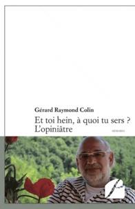 Gérard Raymond Colin - Et toi hein, à quoi tu sers ? L'opiniâtre.