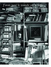 Gérard Rondeau - J'avais posé le monde sur la table.