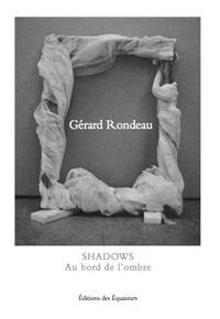 Gérard Rondeau - Shadows - Au bord de l'ombre.