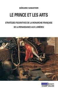 Gérard Sabatier - Le prince et les arts - Stratégies figuratives de la monarchie française de la Renaissance aux Lumières.