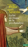 Gérard Sévérin et Françoise Dolto - La Foi au risque de la psychanalyse.
