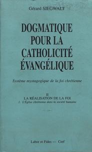 Gérard Siegwalt - Dogmatique pour la catholicité évangélique - Tome 2, La réalisation de la foi Volume 1, L'Eglise chrétienne dans la société humaine.