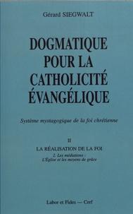 Gérard Siegwalt - Dogmatique pour la catholicité évangélique - Tome 2, La réalisation de la foi Volume 2, Les médiations : l'Eglise et les moyens de grâce.