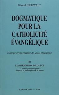 Gérard Siegwalt - Dogmatique pour la catholicité évangélique - Tome 3, L'affirmation de la foi Volume 1, Cosmologie théologique : sciences et philosophie de la nature.