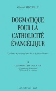 Gérard Siegwalt - Dogmatique pour la catholicité évangélique - Tome 3, L'affirmation de la foi Volume 2, Cosmologie théologique : théologie de la création.