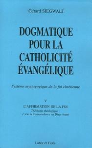 Gérard Siegwalt - Dogmatique pour la catholicité évangélique - Tome 5, L'affirmation de la foi, théologie théologique Volume 1, De la transcendance au Dieu vivant.