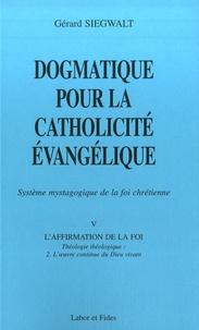 Gérard Siegwalt - Dogmatique pour la catholicité évangélique - Tome 5, L'affirmation de la foi, théologie théologique Volume 2, L'oeuvre continue du Dieu vivant.