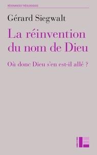 Gérard Siegwalt - La réinvention du nom de Dieu - Où donc Dieu s'en est-il allé ?.