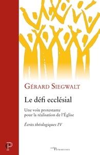Gérard Siegwalt - Le défi ecclésial - Une voix protestante pour la réalisation de l'Eglise.