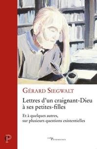 Gérard Siegwalt - Lettres d'un craignant-Dieu à ses petites-filles - Et à quelques autres, sur plusieurs questions existentielles.