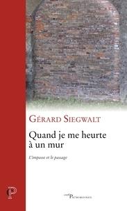 Gérard Siegwalt et Gérard Siegwalt - Quand je me heurte à un mur - L'impasse et le passage.