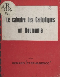 Gérard Stéphanesco - Le calvaire des catholiques en Roumanie.
