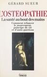Gérard Sueur - L'ostéopathie : la santé au bout des mains - Comment relancer le mouvement, principe de vie et d'auto-guérison.