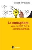Gérard Szymanski - La métaphore, voie royale de la communication - 2e éd. - pour susciter l'adhésion, favoriser le changement, mémoriser, convaincre, réveiller....