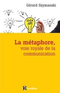 Gérard Szymanski - La métaphore, voie royale de la communication - Pour susciter l'adhésion, favoriser le changement, mémoriser, convaincre, réveiller....