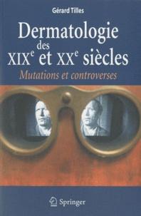 Gérard Tilles - Dermatologie des XIXe et XXe siècles - Mutations et controverses.