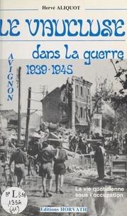 Gérard Tisserand et Hervé Aliquot - Le Vaucluse dans la guerre - Avignon 1939-1945.