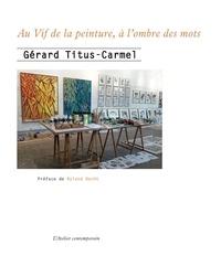 Gérard Titus-Carmel - Au vif de la peinture, à l'ombre des mots.